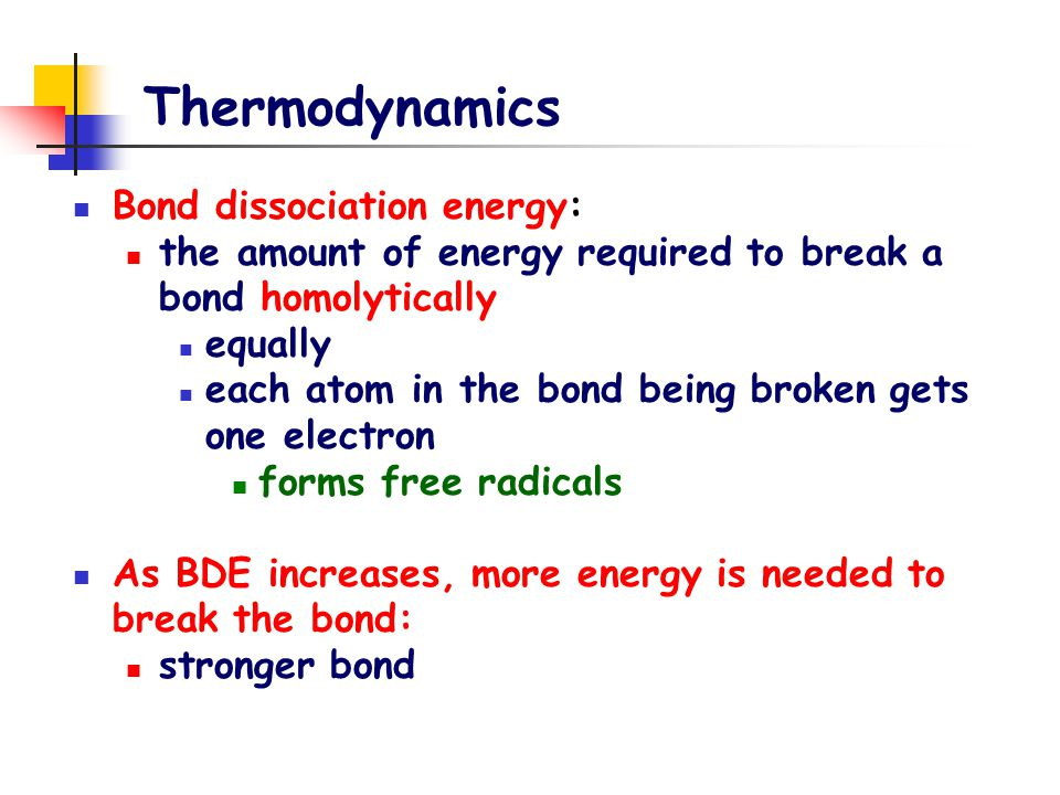 Thermodynamics Bond dissociation energy: the amount of energy required to break a bond homolytically equally each atom in the bond being broken gets one electron forms free radicals As BDE increases, more energy is needed to break the bond: stronger bond