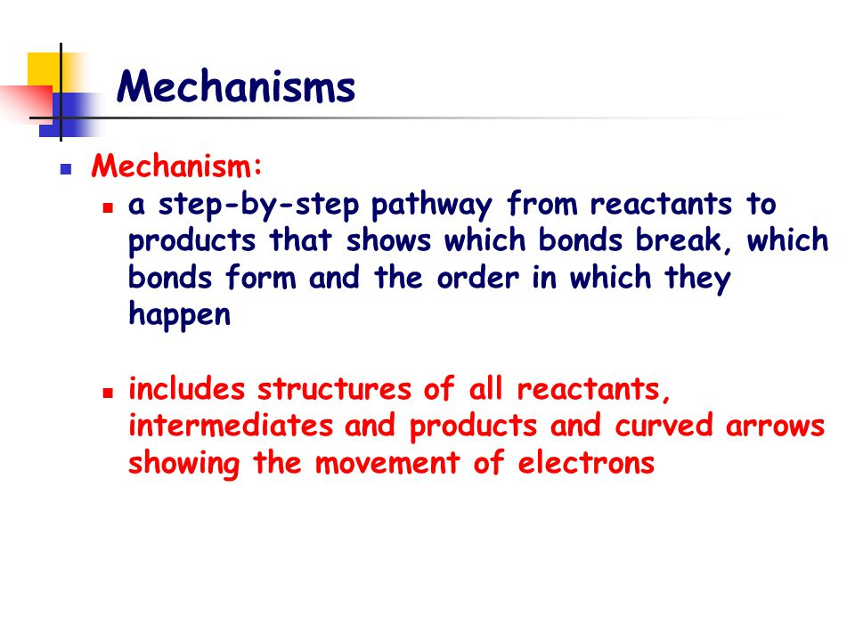 Mechanisms Mechanism: a step-by-step pathway from reactants to products that shows which bonds break, which bonds form and the order in which they hap