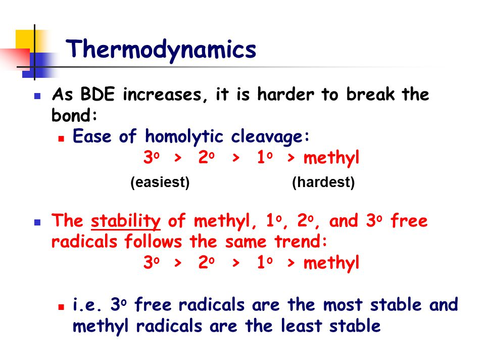 Thermodynamics As BDE increases, it is harder to break the bond: Ease of homolytic cleavage: 3 o > 2 o > 1 o > methyl The stability of methyl, 1 o, 2 o, and 3 o free radicals follows the same trend: 3 o > 2 o > 1 o > methyl i.e.