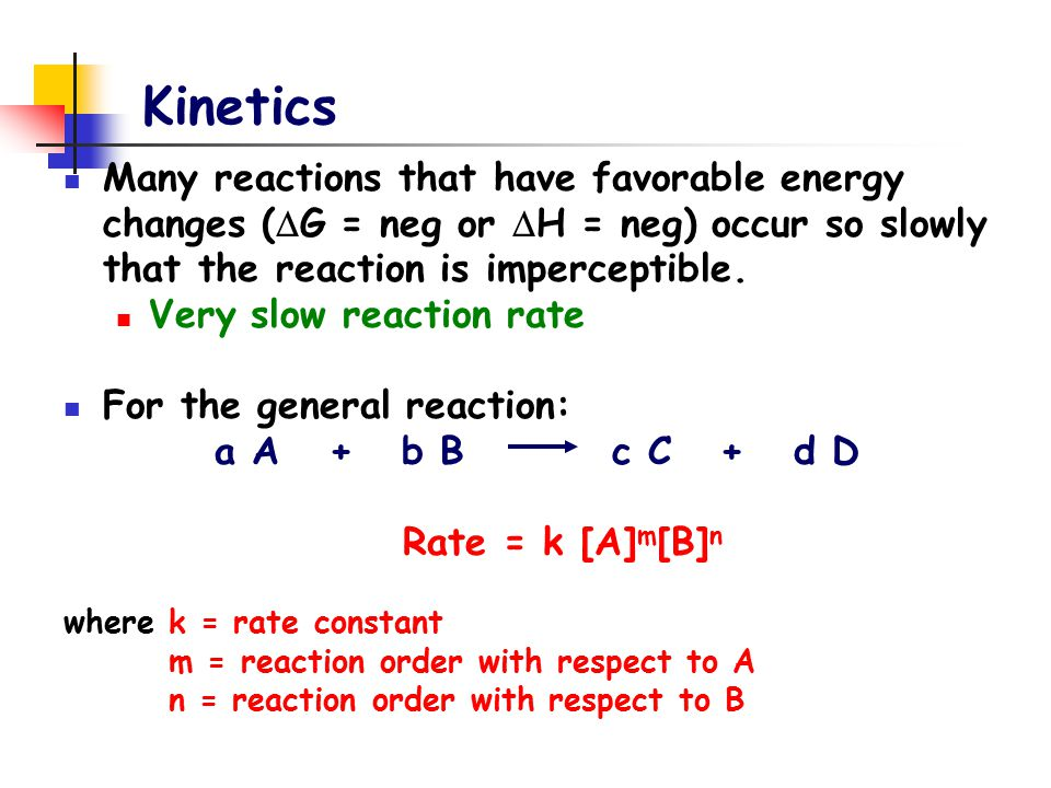 Kinetics Many reactions that have favorable energy changes (  G = neg or  H = neg) occur so slowly that the reaction is imperceptible. Very slow rea