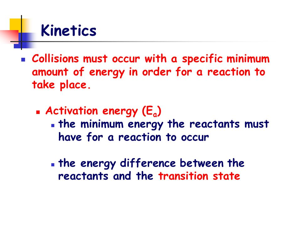 Kinetics Collisions must occur with a specific minimum amount of energy in order for a reaction to take place. Activation energy (E a ) the minimum en