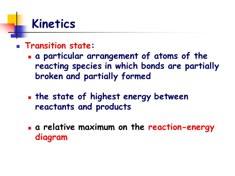 Kinetics Transition state: a particular arrangement of atoms of the reacting species in which bonds are partially broken and partially formed the state of highest energy between reactants and products a relative maximum on the reaction-energy diagram