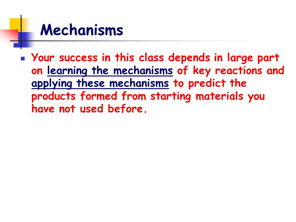 Mechanisms Your success in this class depends in large part on learning the mechanisms of key reactions and applying these mechanisms to predict the p