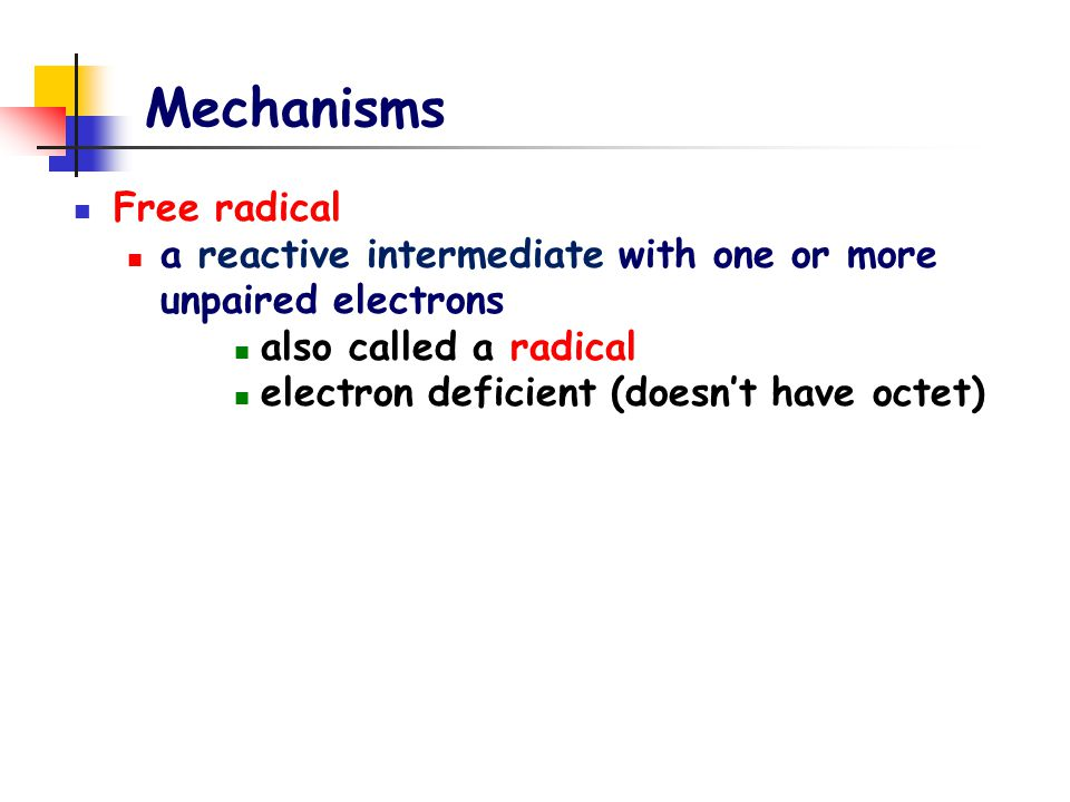 Mechanisms Free radical a reactive intermediate with one or more unpaired electrons also called a radical electron deficient (doesn't have octet)