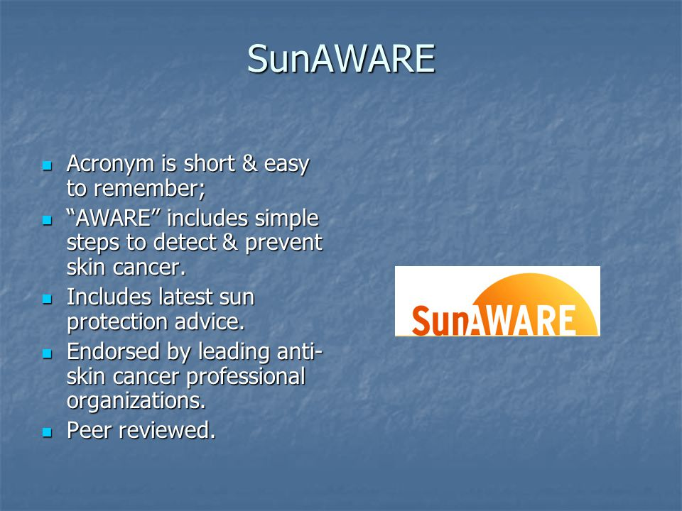 SunAWARE Acronym is short & easy to remember; Acronym is short & easy to remember; AWARE includes simple steps to detect & prevent skin cancer.