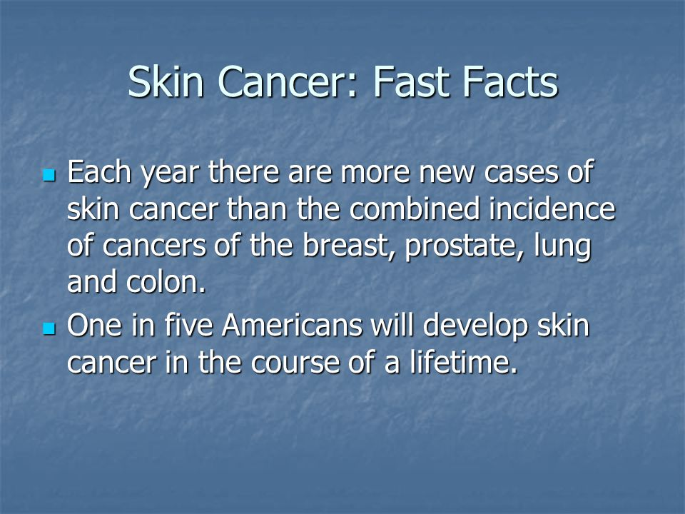 Skin Cancer: Fast Facts Each year there are more new cases of skin cancer than the combined incidence of cancers of the breast, prostate, lung and colon.