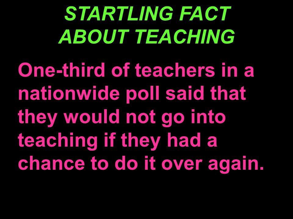 STARTLING FACT ABOUT TEACHING One-third of teachers in a nationwide poll said that they would not go into teaching if they had a chance to do it over