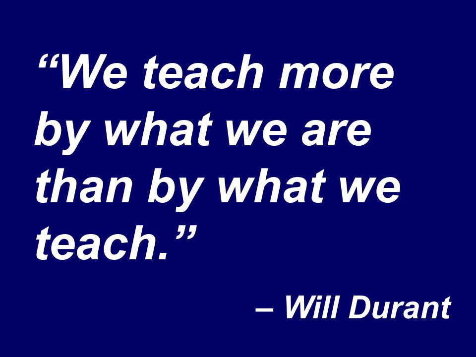 """We teach more by what we are than by what we teach."" – Will Durant"