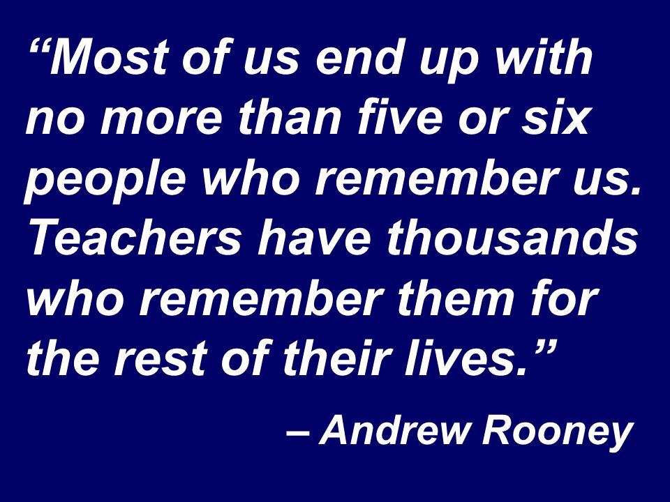 """Most of us end up with no more than five or six people who remember us. Teachers have thousands who remember them for the rest of their lives."" – And"