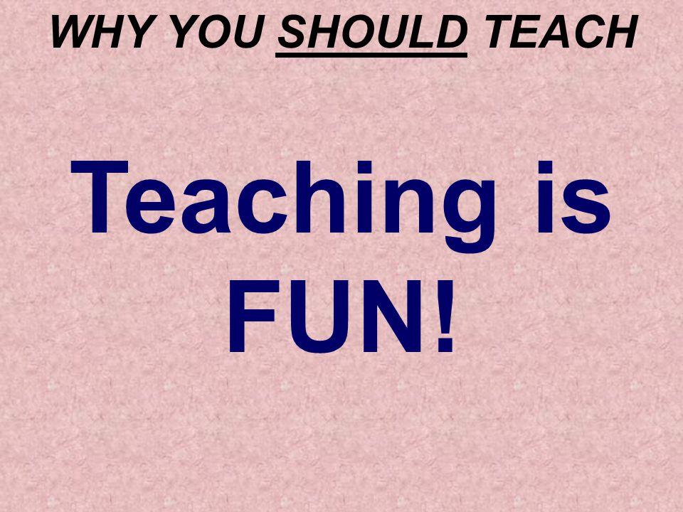 WHY YOU SHOULD TEACH Teaching is FUN!