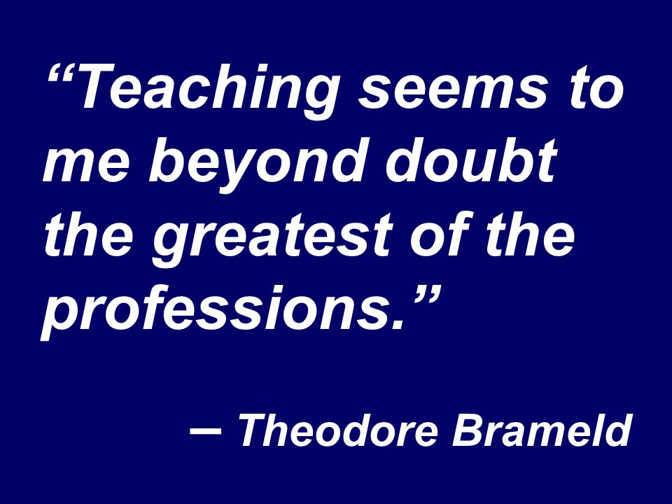 """Teaching seems to me beyond doubt the greatest of the professions."" – Theodore Brameld"