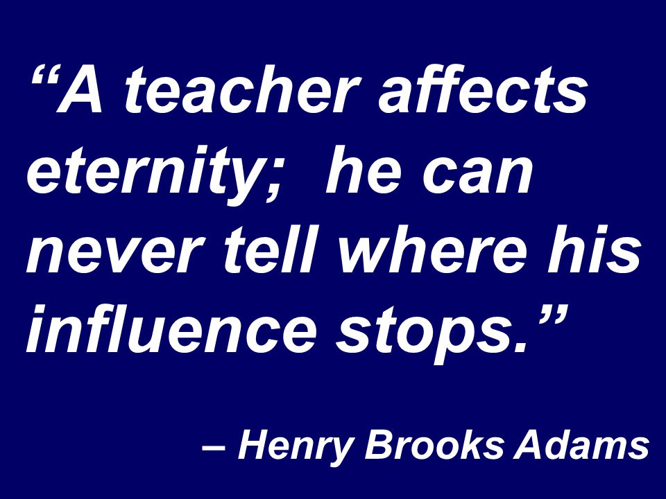 """A teacher affects eternity; he can never tell where his influence stops."" – Henry Brooks Adams"