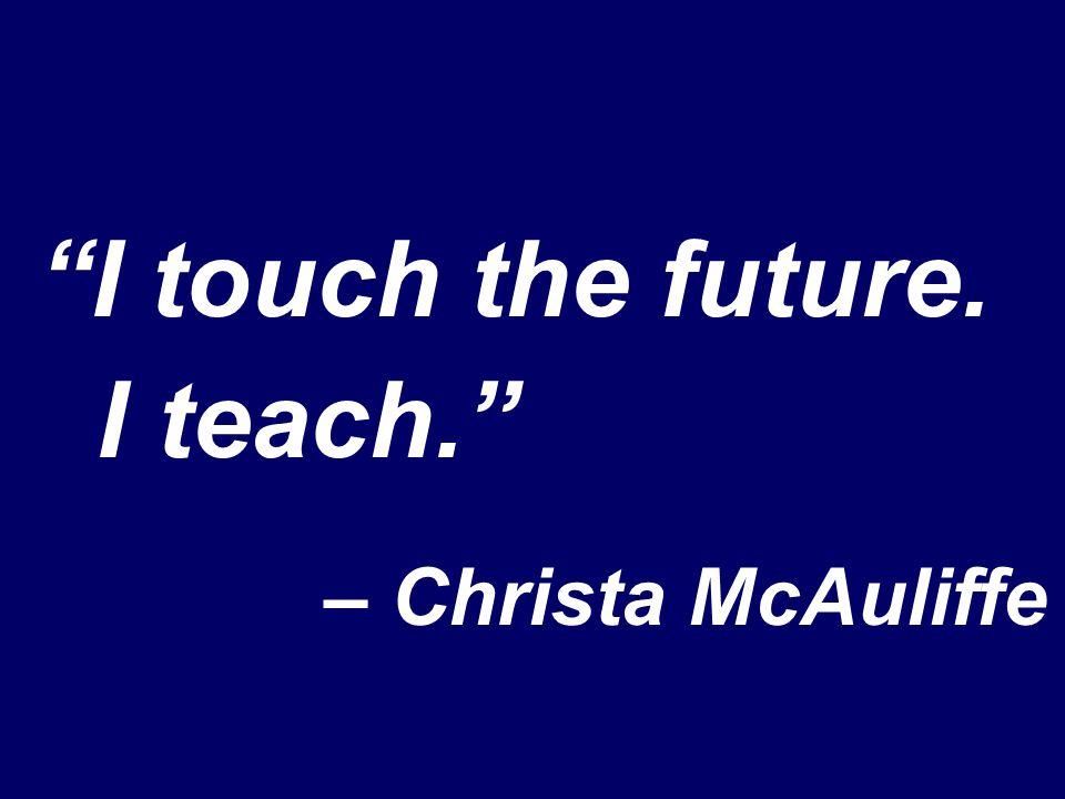 I touch the future. I teach. – Christa McAuliffe