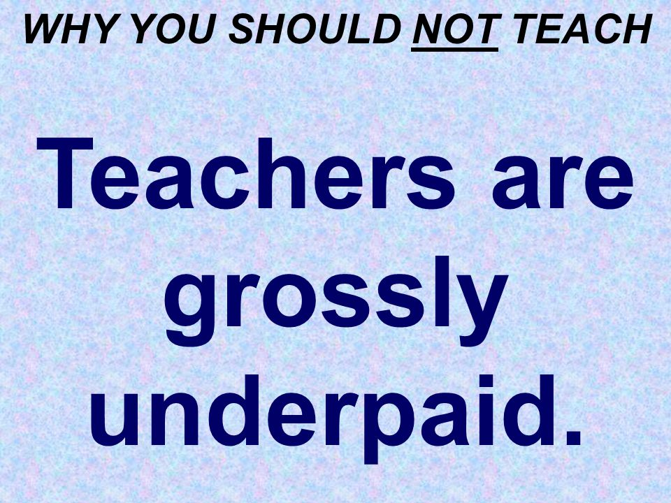 WHY YOU SHOULD NOT TEACH Teachers are grossly underpaid.