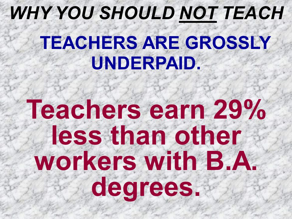 WHY YOU SHOULD NOT TEACH TEACHERS ARE GROSSLY UNDERPAID. Teachers earn 29% less than other workers with B.A. degrees.