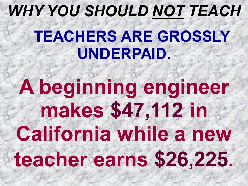 WHY YOU SHOULD NOT TEACH TEACHERS ARE GROSSLY UNDERPAID. A beginning engineer makes $47,112 in California while a new teacher earns $26,225.