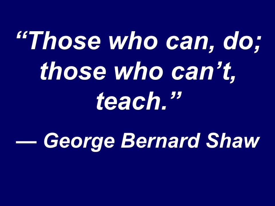 Those who can, do; those who can't, teach. — George Bernard Shaw