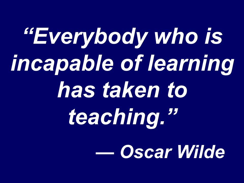 """Everybody who is incapable of learning has taken to teaching."" — Oscar Wilde"