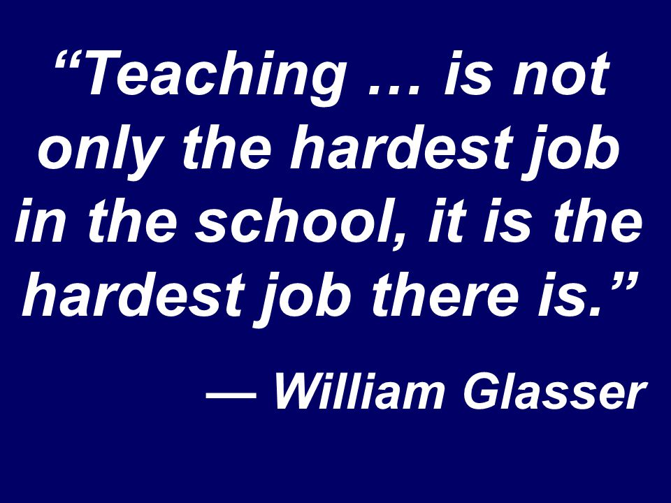 """Teaching … is not only the hardest job in the school, it is the hardest job there is."" — William Glasser"