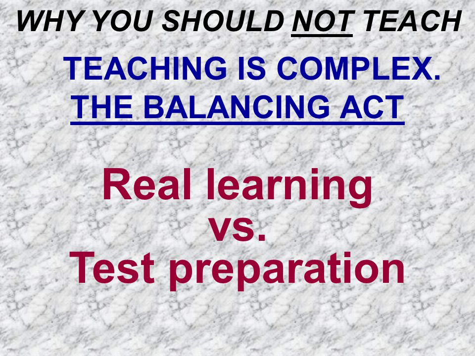 WHY YOU SHOULD NOT TEACH TEACHING IS COMPLEX. THE BALANCING ACT Real learning vs. Test preparation