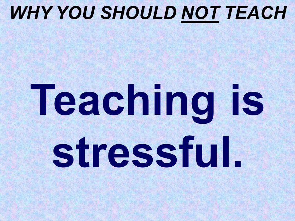 WHY YOU SHOULD NOT TEACH Teaching is stressful.