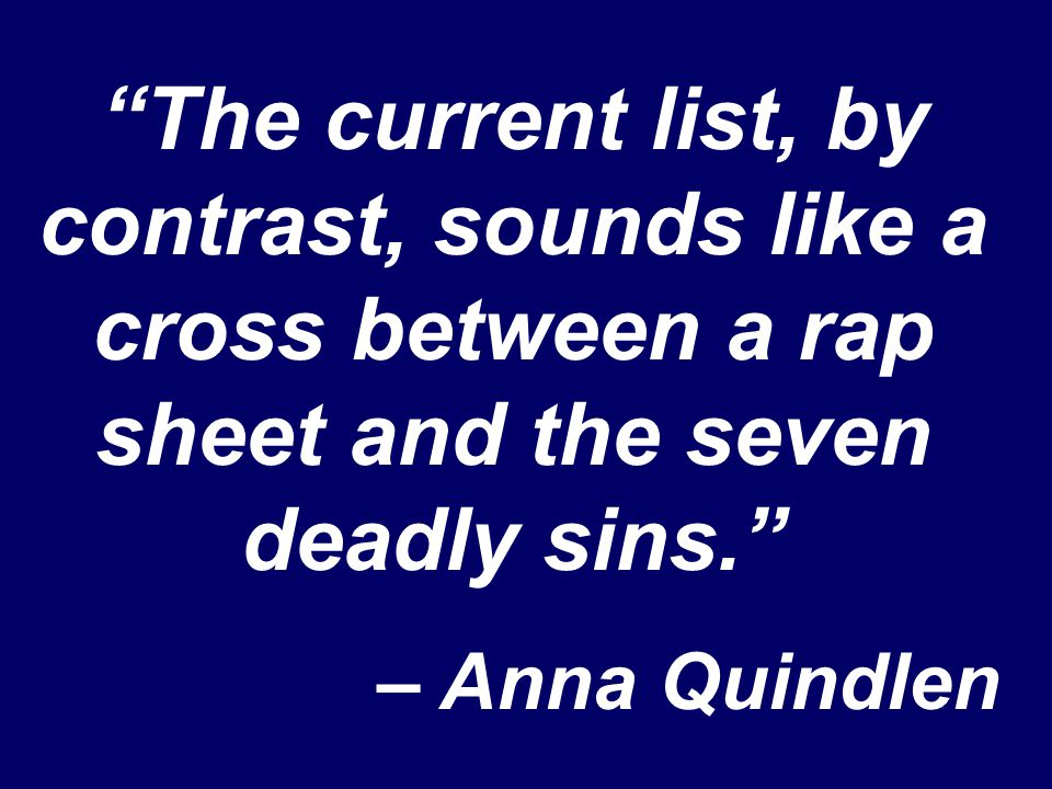 """The current list, by contrast, sounds like a cross between a rap sheet and the seven deadly sins."" – Anna Quindlen"