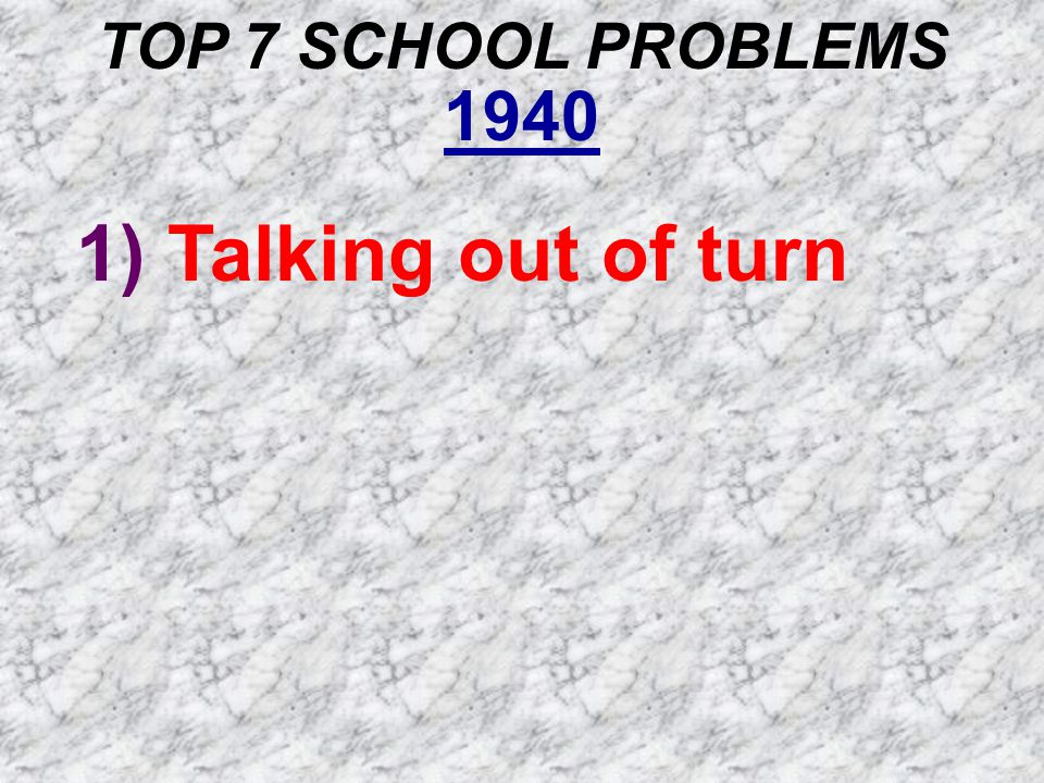 TOP 7 SCHOOL PROBLEMS 1940 1) Talking out of turn 2) Chewing gum