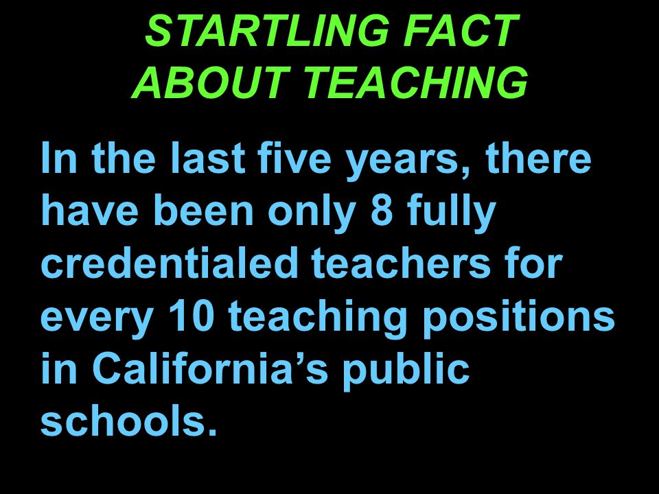STARTLING FACT ABOUT TEACHING In the last five years, there have been only 8 fully credentialed teachers for every 10 teaching positions in California