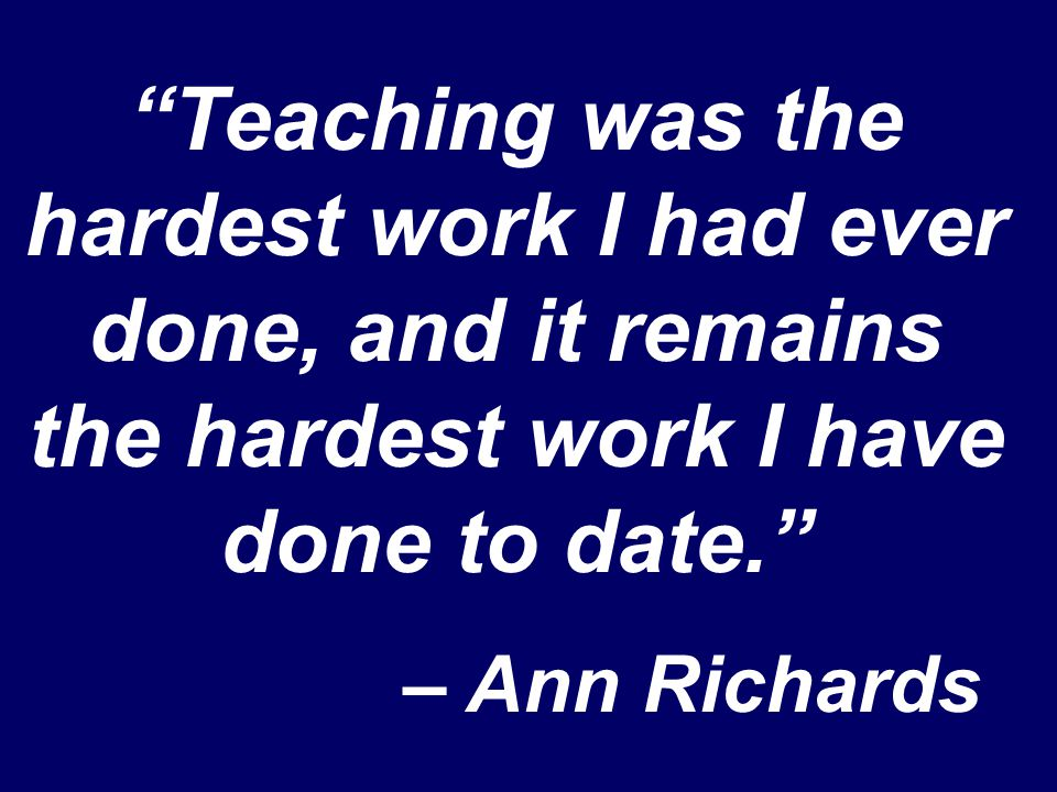 """Teaching was the hardest work I had ever done, and it remains the hardest work I have done to date."" – Ann Richards"