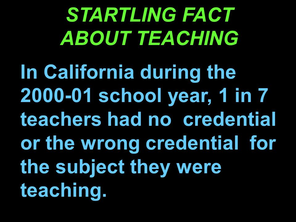 STARTLING FACT ABOUT TEACHING In California during the 2000-01 school year, 1 in 7 teachers had no credential or the wrong credential for the subject