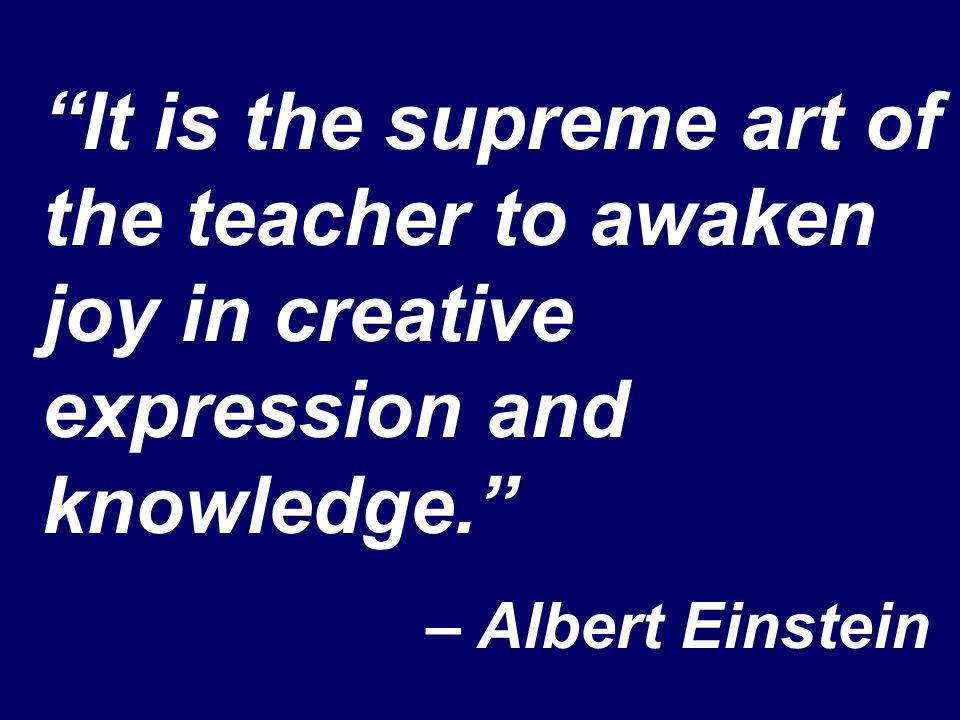 It is the supreme art of the teacher to awaken joy in creative expression and knowledge. – Albert Einstein