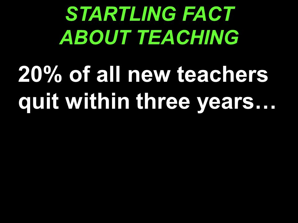 STARTLING FACT ABOUT TEACHING 20% of all new teachers quit within three years…