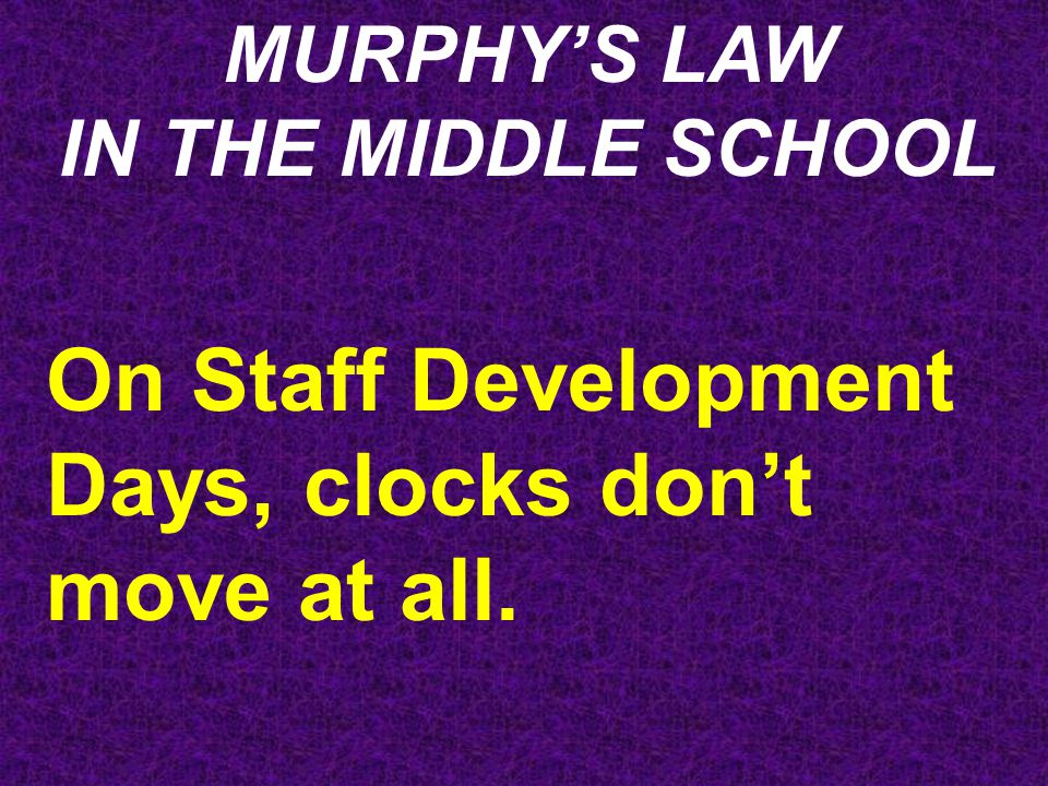 MURPHY'S LAW IN THE MIDDLE SCHOOL On Staff Development Days, clocks don't move at all.