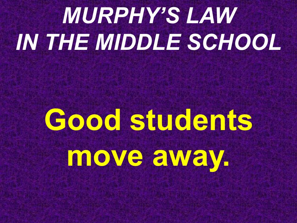 MURPHY'S LAW IN THE MIDDLE SCHOOL Good students move away.