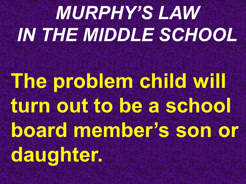 MURPHY'S LAW IN THE MIDDLE SCHOOL The problem child will turn out to be a school board member's son or daughter.