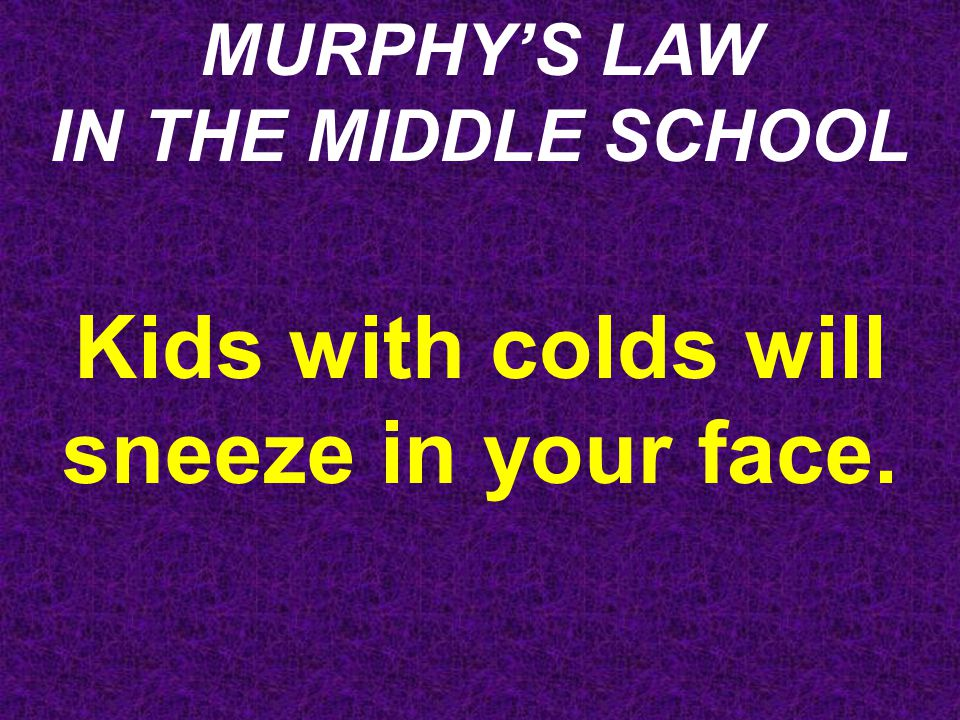 MURPHY'S LAW IN THE MIDDLE SCHOOL The disaster drill will be scheduled during your prep period.