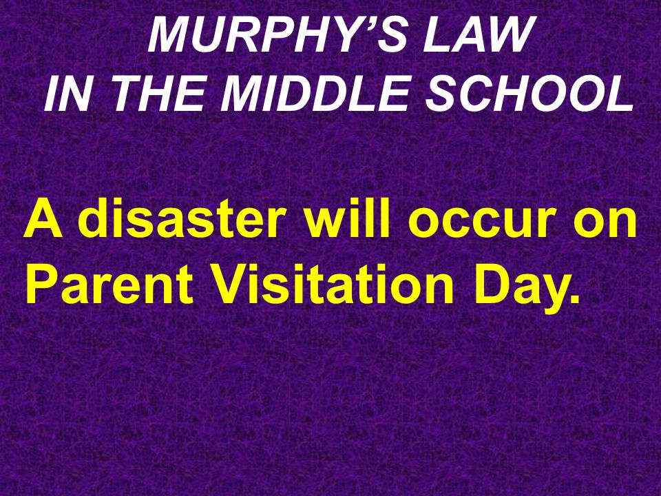 MURPHY'S LAW IN THE MIDDLE SCHOOL A disaster will occur on Parent Visitation Day.