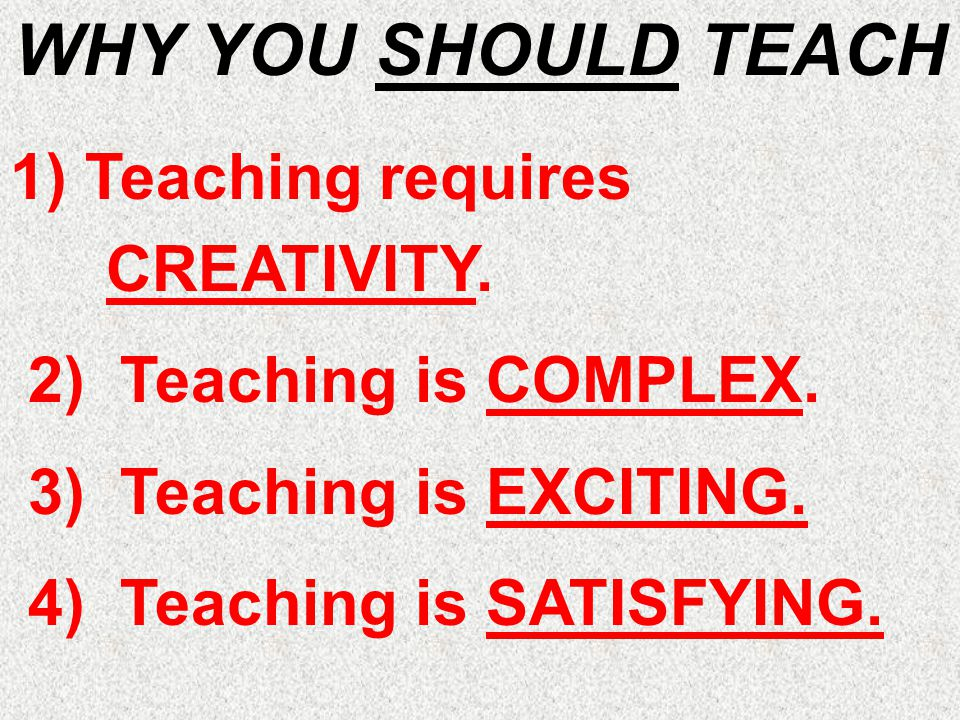 WHY YOU SHOULD TEACH 1) Teaching requires CREATIVITY. 2) Teaching is COMPLEX. 3) Teaching is EXCITING. 4) Teaching is SATISFYING.
