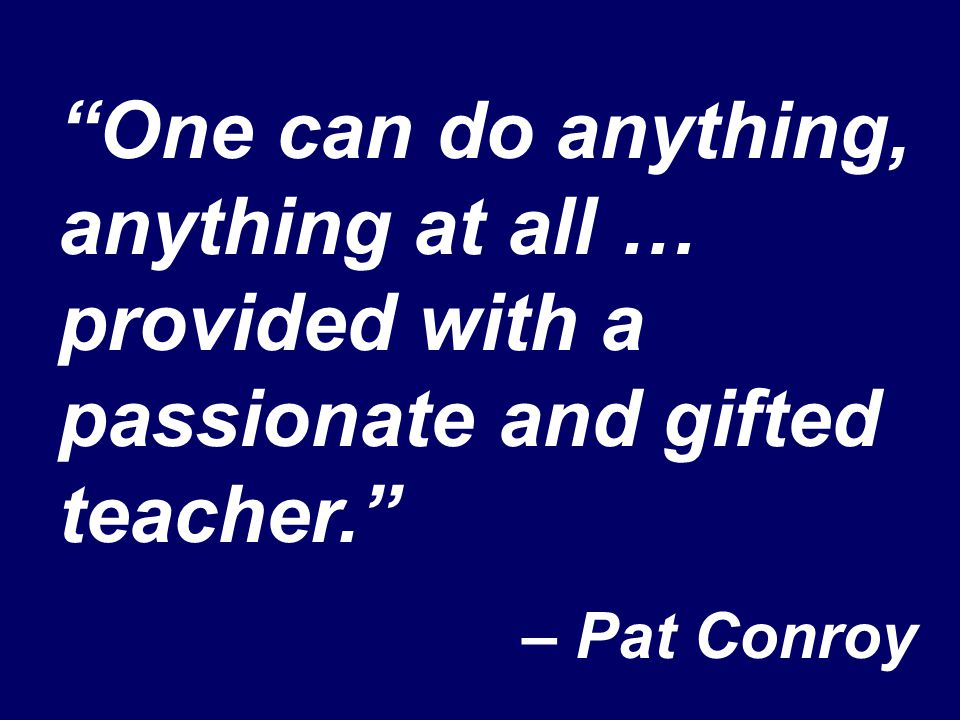 """One can do anything, anything at all … provided with a passionate and gifted teacher."" – Pat Conroy"