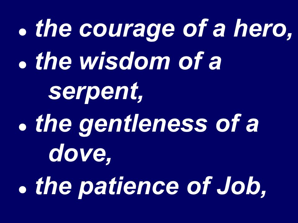 the courage of a hero, the wisdom of a serpent, the gentleness of a dove, the patience of Job,