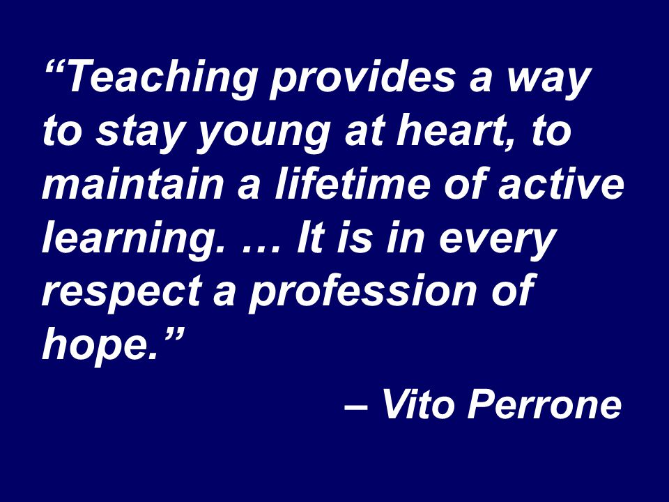 """Teaching provides a way to stay young at heart, to maintain a lifetime of active learning. … It is in every respect a profession of hope."" – Vito Per"
