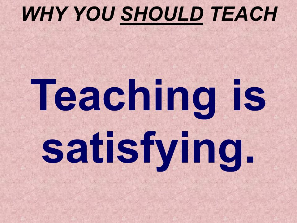 WHY YOU SHOULD TEACH Teaching is satisfying.