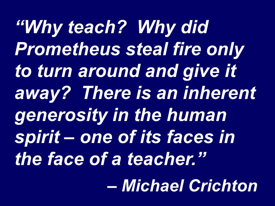 """Why teach? Why did Prometheus steal fire only to turn around and give it away? There is an inherent generosity in the human spirit – one of its faces"