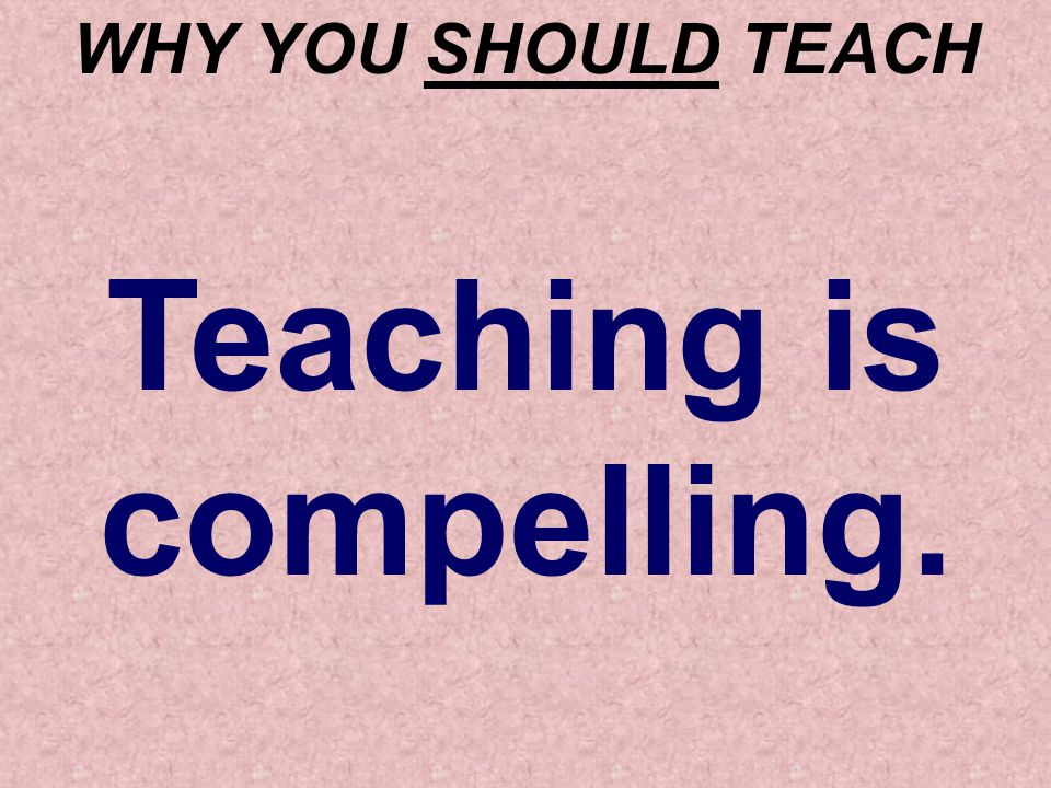 WHY YOU SHOULD TEACH Teaching is compelling.