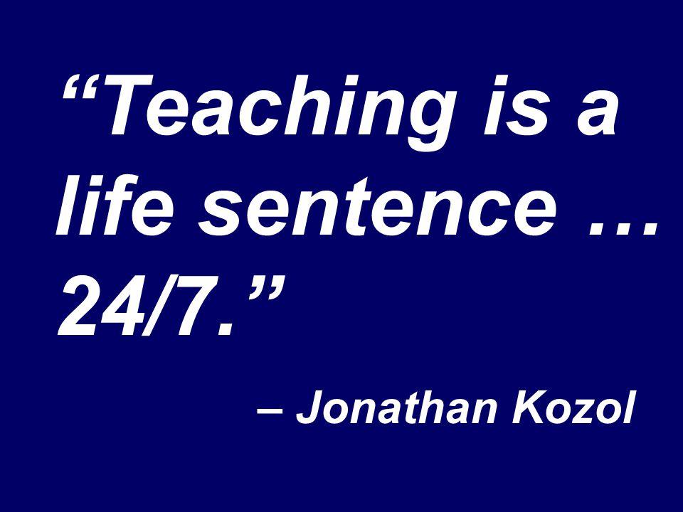 Teaching is a life sentence … 24/7. – Jonathan Kozol