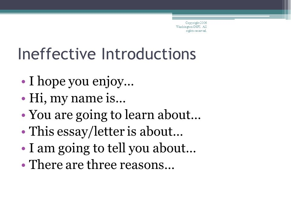 Ineffective Introductions I hope you enjoy… Hi, my name is… You are going to learn about… This essay/letter is about… I am going to tell you about… There are three reasons… Copyright 2006 Washington OSPI.