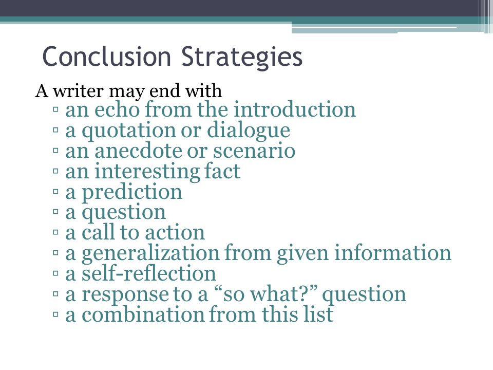 Conclusion Strategies A writer may end with ▫an echo from the introduction ▫a quotation or dialogue ▫an anecdote or scenario ▫an interesting fact ▫a prediction ▫a question ▫a call to action ▫a generalization from given information ▫a self-reflection ▫a response to a so what question ▫a combination from this list