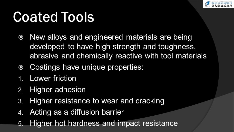 Coated Tools  New alloys and engineered materials are being developed to have high strength and toughness, abrasive and chemically reactive with tool materials  Coatings have unique properties: 1.