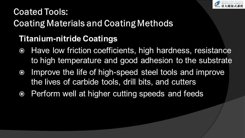 Coated Tools: Coating Materials and Coating Methods Titanium-nitride Coatings  Have low friction coefficients, high hardness, resistance to high temp