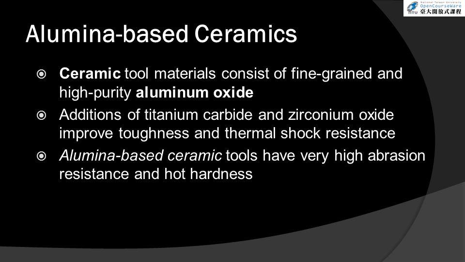 Alumina-based Ceramics  Ceramic tool materials consist of fine-grained and high-purity aluminum oxide  Additions of titanium carbide and zirconium o